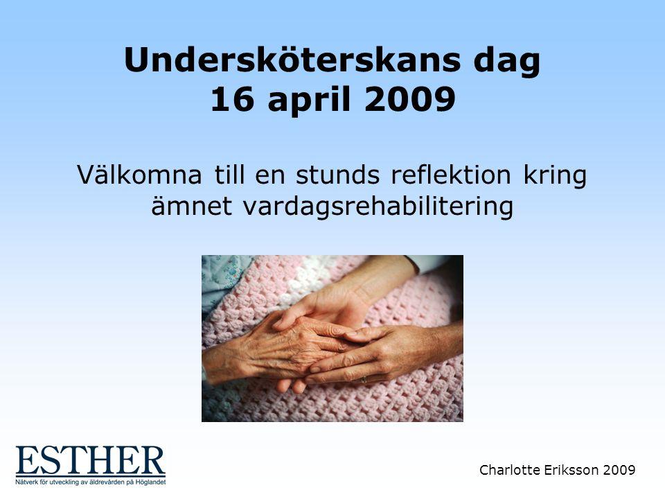 Undersköterskans dag 16 april 2009 Välkomna till en stunds reflektion kring ämnet vardagsrehabilitering