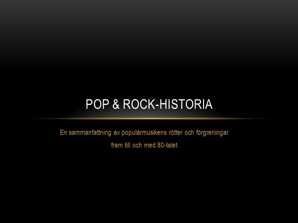 Pop & ROCK-historia En sammanfattning av populärmusikens rötter och förgreningar.