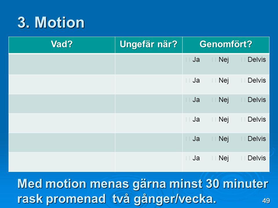 3. Motion Vad Ungefär när Genomfört  Ja  Nej  Delvis. Med motion menas gärna minst 30 minuter rask promenad två gånger/vecka.