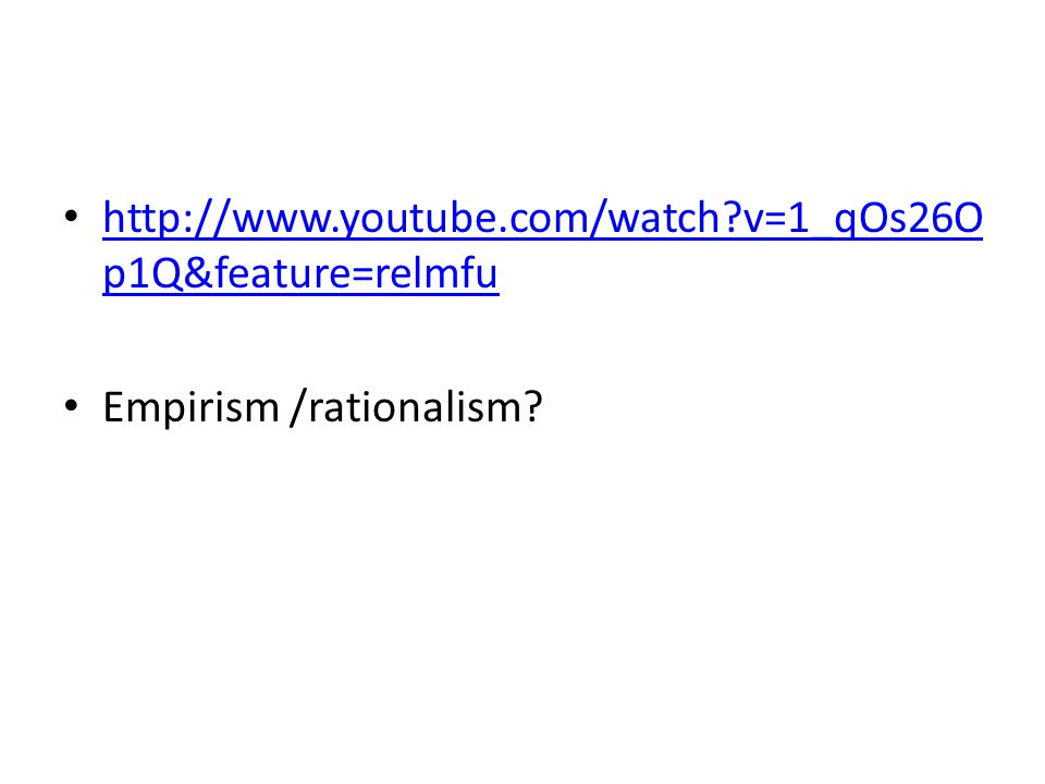 http://www.youtube.com/watch v=1_qOs26Op1Q&feature=relmfu Empirism /rationalism
