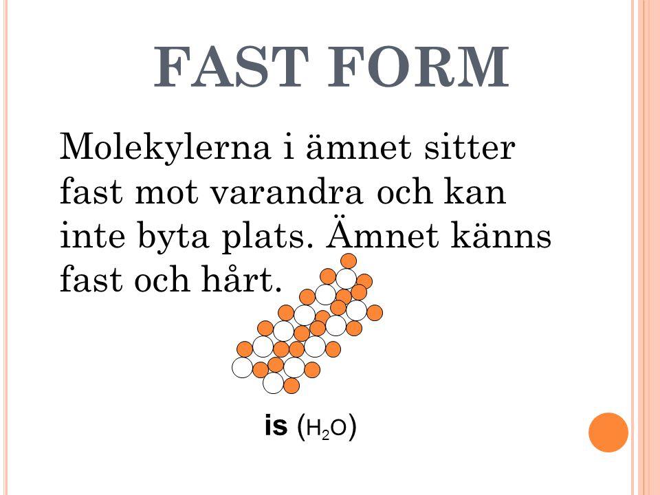 FAST FORM Molekylerna i ämnet sitter fast mot varandra och kan inte byta plats. Ämnet känns fast och hårt.
