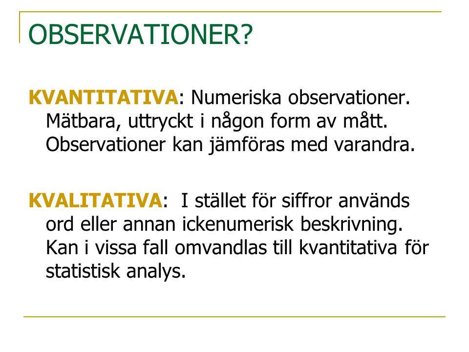 OBSERVATIONER KVANTITATIVA: Numeriska observationer. Mätbara, uttryckt i någon form av mått. Observationer kan jämföras med varandra.