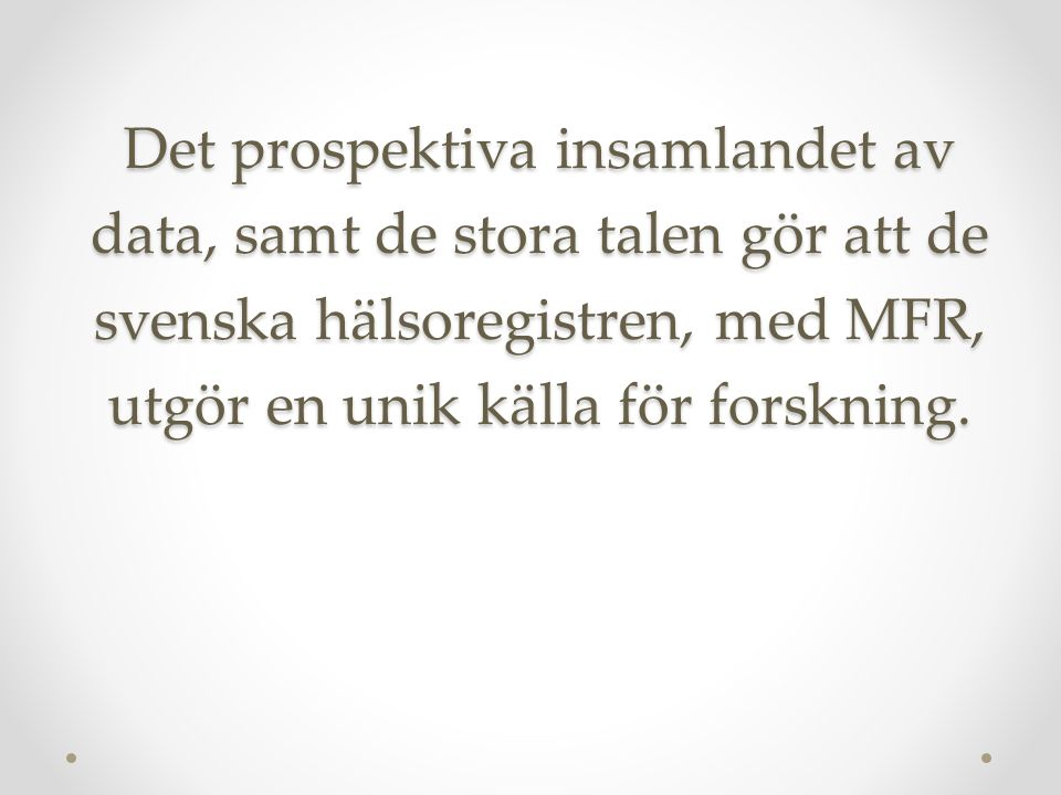 Det prospektiva insamlandet av data, samt de stora talen gör att de svenska hälsoregistren, med MFR, utgör en unik källa för forskning.