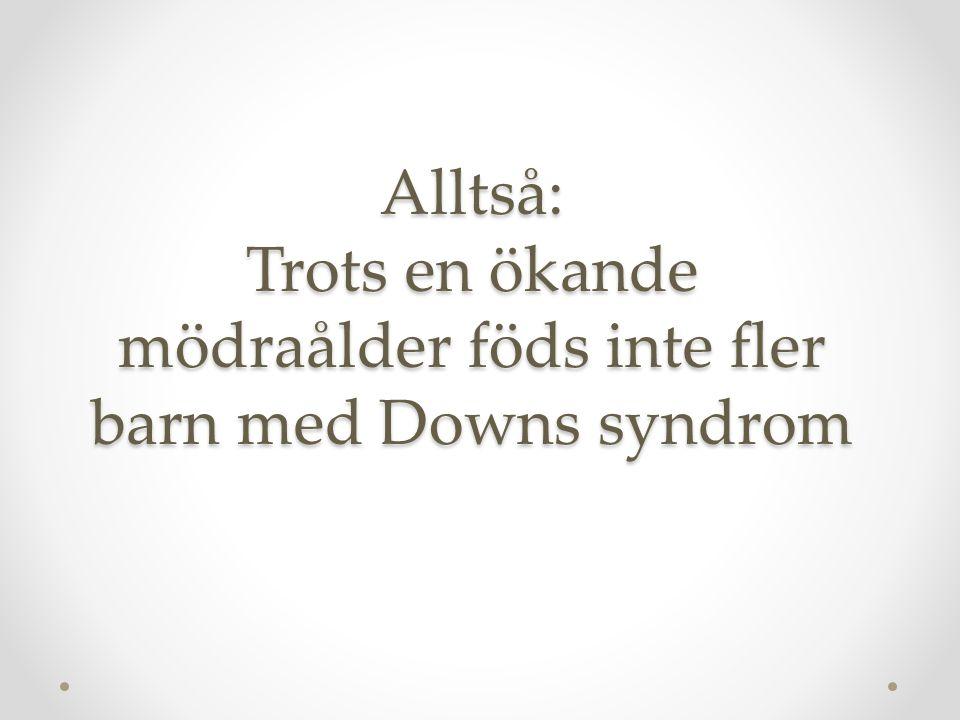Alltså: Trots en ökande mödraålder föds inte fler barn med Downs syndrom
