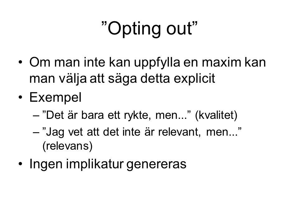 Opting out Om man inte kan uppfylla en maxim kan man välja att säga detta explicit. Exempel. Det är bara ett rykte, men... (kvalitet)