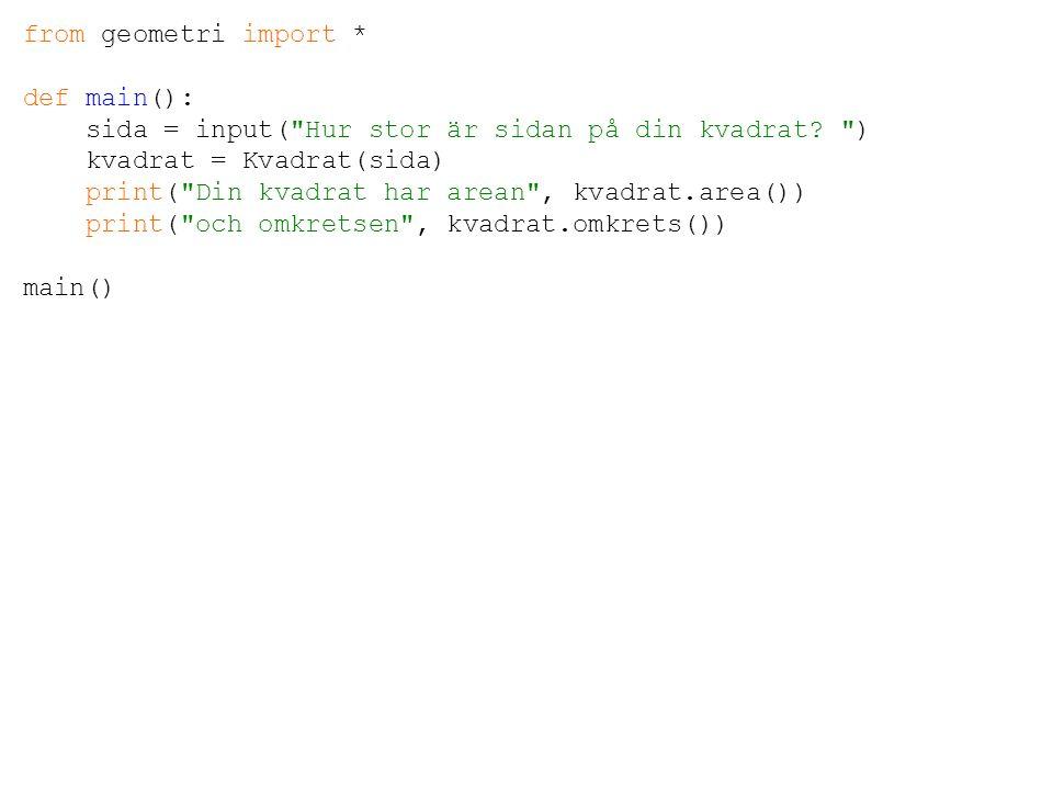 from geometri import * def main(): sida = input( Hur stor är sidan på din kvadrat ) kvadrat = Kvadrat(sida)
