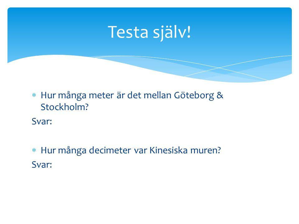 Testa själv! Hur många meter är det mellan Göteborg & Stockholm Svar:
