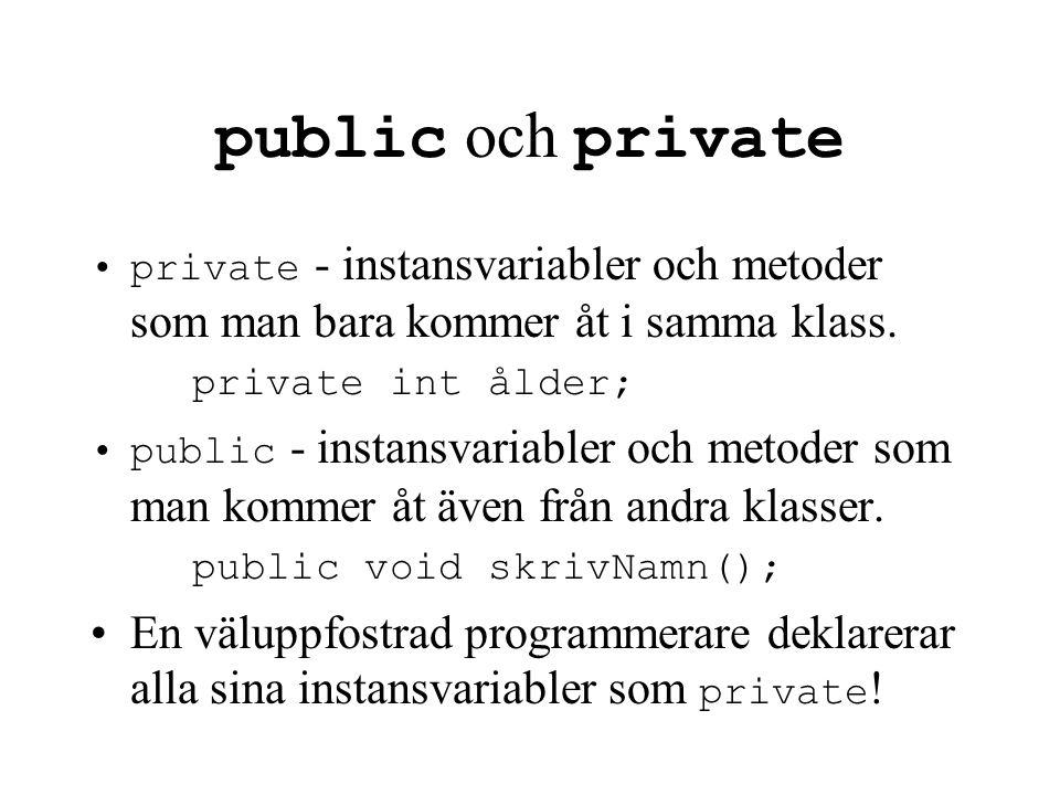 public och private private - instansvariabler och metoder som man bara kommer åt i samma klass. private int ålder;