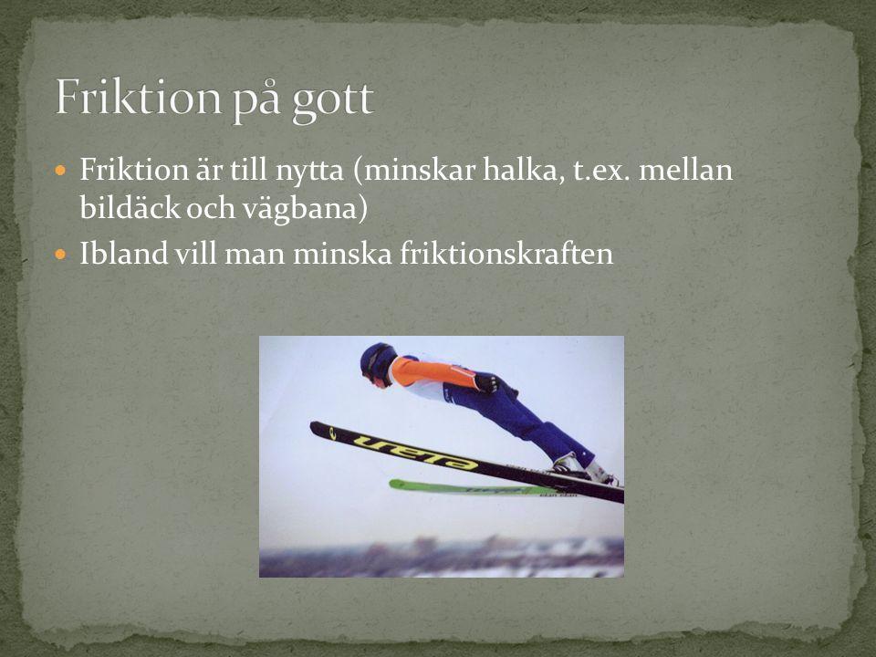 Friktion på gott Friktion är till nytta (minskar halka, t.ex.