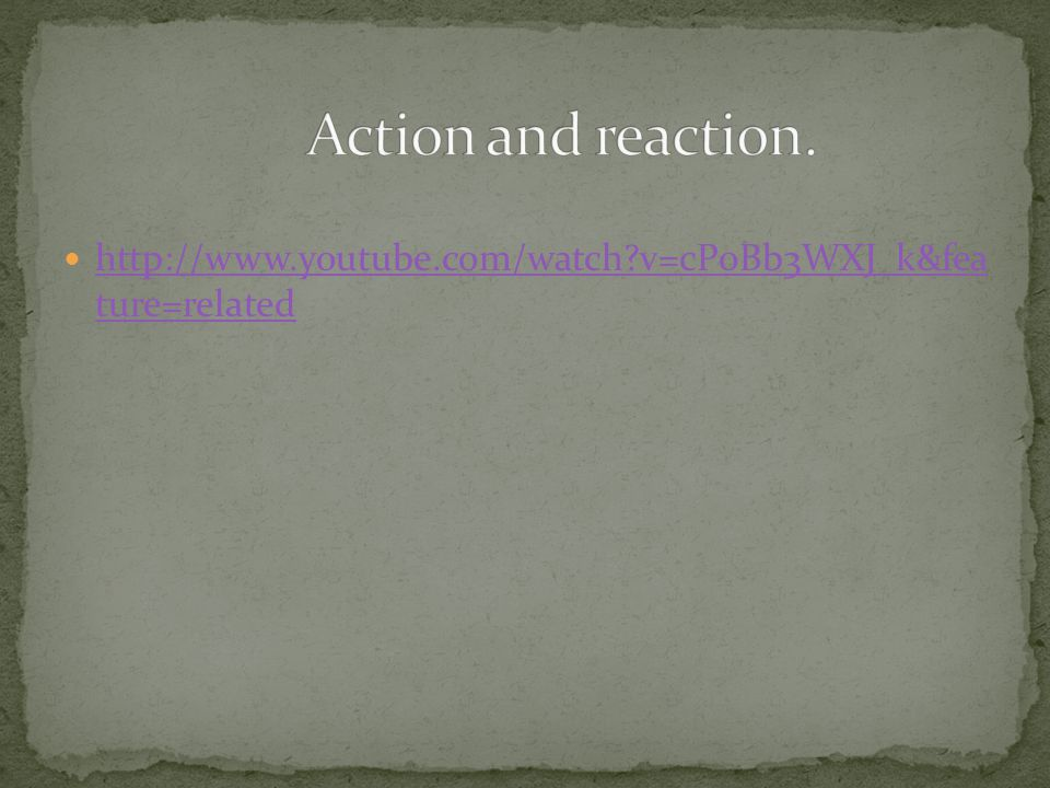 Action and reaction. http://www.youtube.com/watch v=cP0Bb3WXJ_k&fea ture=related