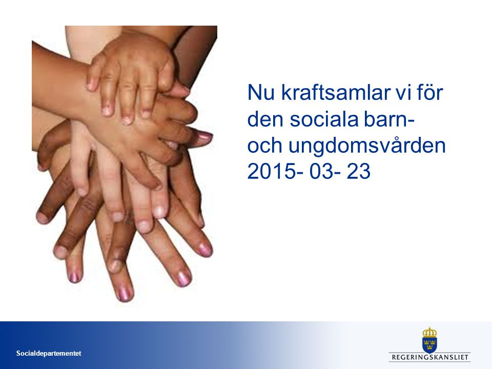 Nu kraftsamlar vi för den sociala barn- och ungdomsvården 2015- 03- 23