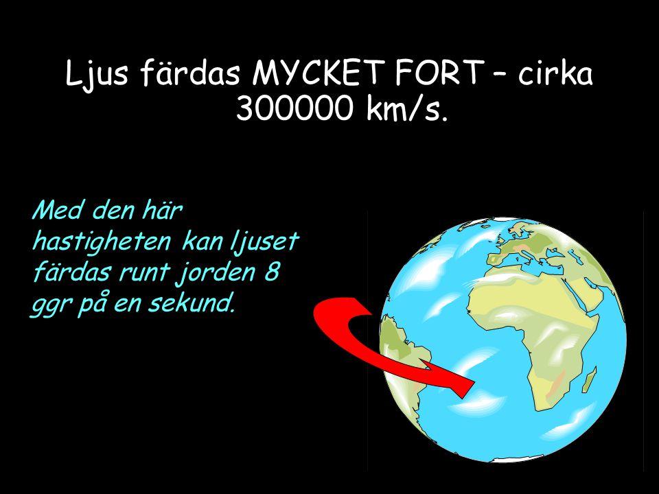 Ljus färdas MYCKET FORT – cirka 300000 km/s.