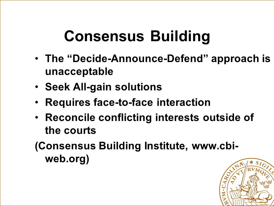 Consensus Building The Decide-Announce-Defend approach is unacceptable. Seek All-gain solutions.