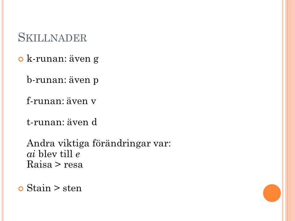 Skillnader k-runan: även g b-runan: även p f-runan: även v t-runan: även d Andra viktiga förändringar var: ai blev till e Raisa > resa.
