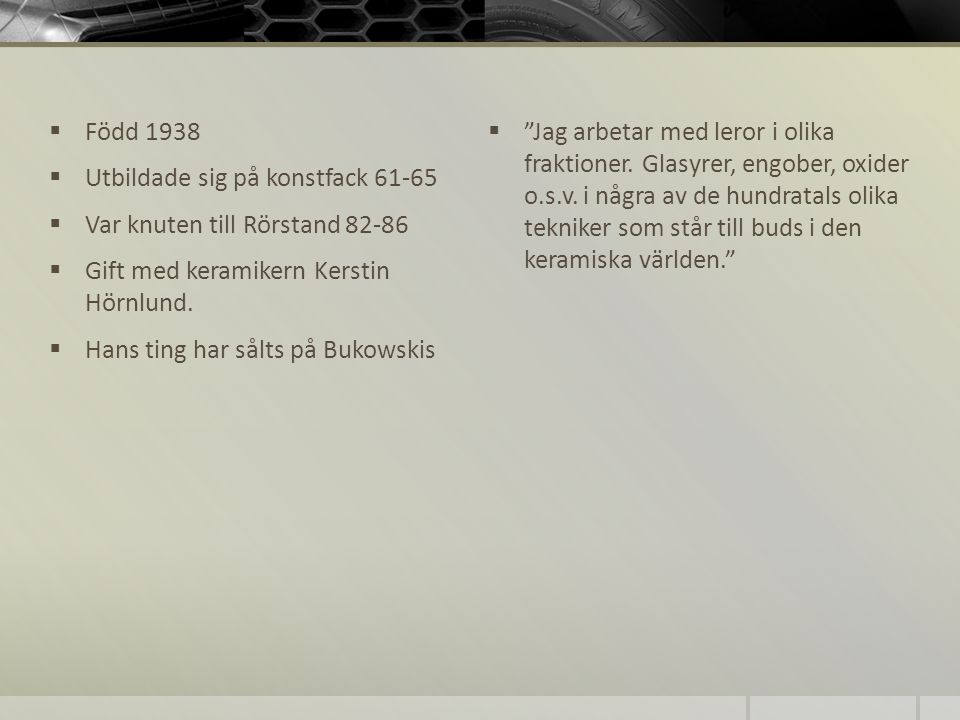 Född 1938 Utbildade sig på konstfack 61-65. Var knuten till Rörstand 82-86. Gift med keramikern Kerstin Hörnlund.