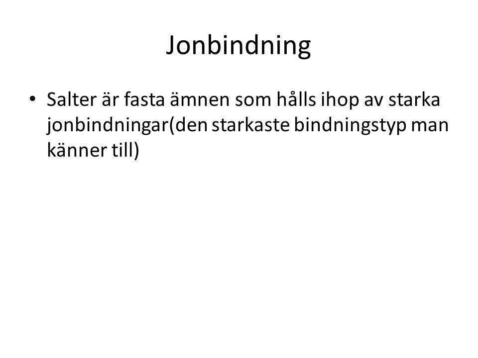 Jonbindning Salter är fasta ämnen som hålls ihop av starka jonbindningar(den starkaste bindningstyp man känner till)