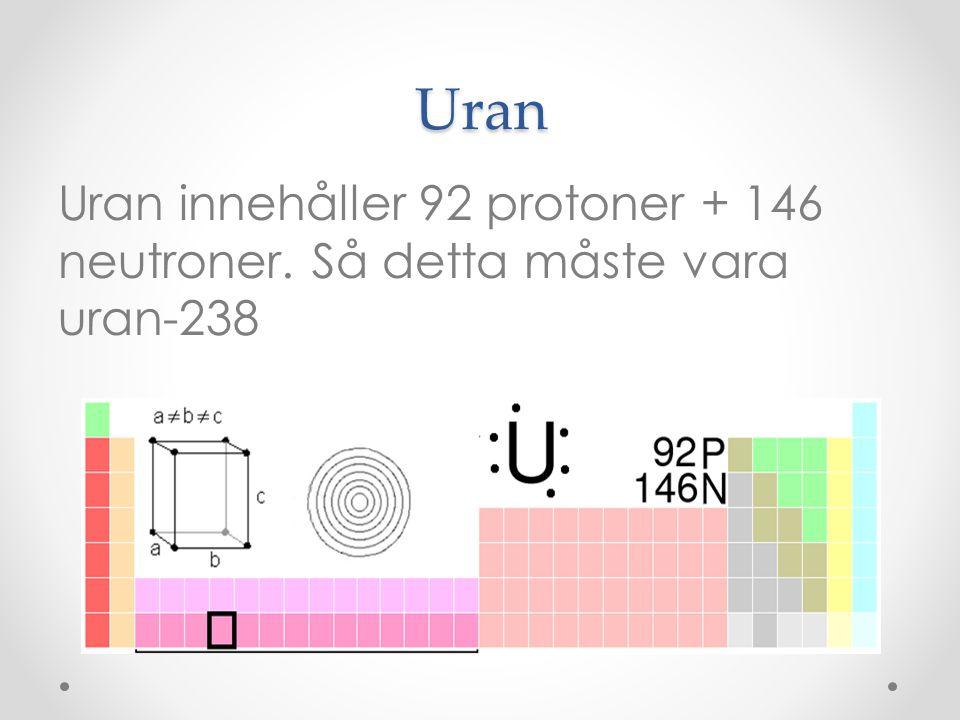 Uran Uran innehåller 92 protoner + 146 neutroner. Så detta måste vara uran-238