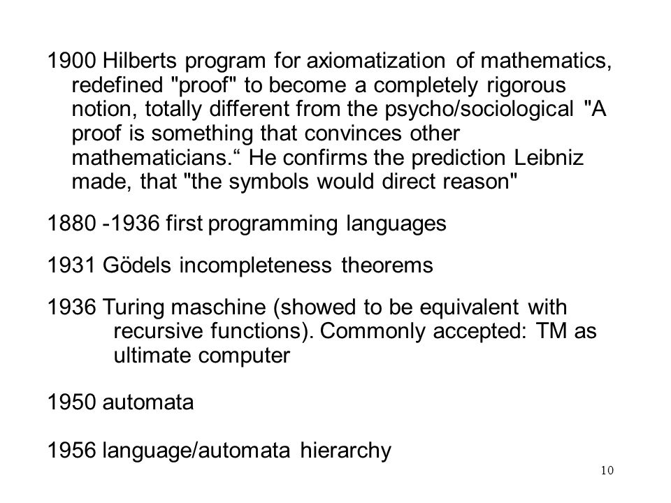 1900 Hilberts program for axiomatization of mathematics, redefined proof to become a completely rigorous notion, totally different from the psycho/sociological A proof is something that convinces other mathematicians. He confirms the prediction Leibniz made, that the symbols would direct reason