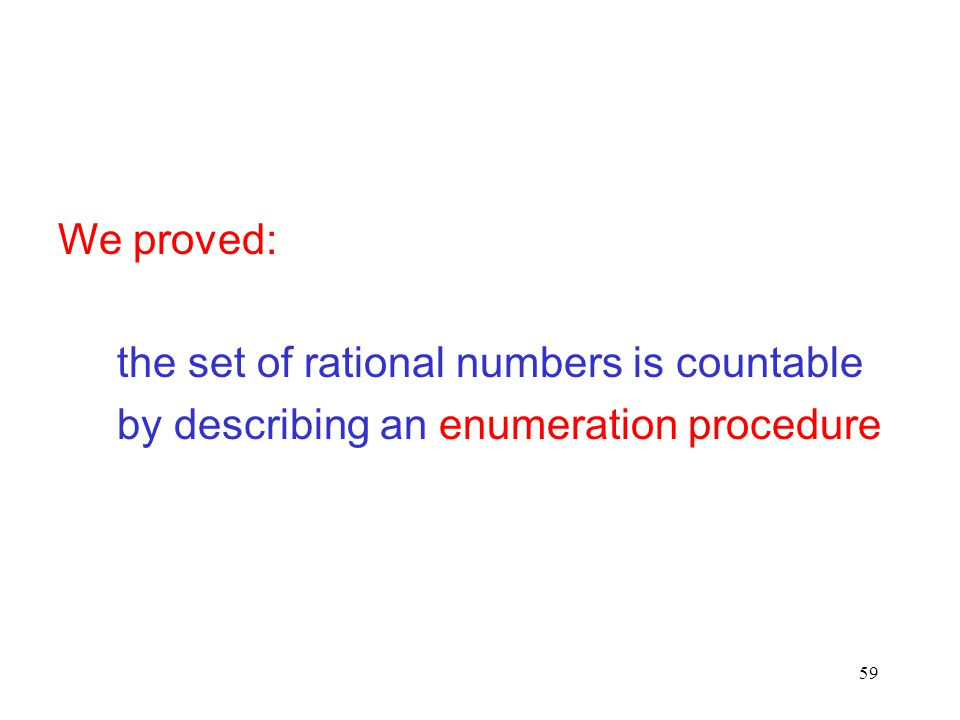 We proved: the set of rational numbers is countable by describing an enumeration procedure