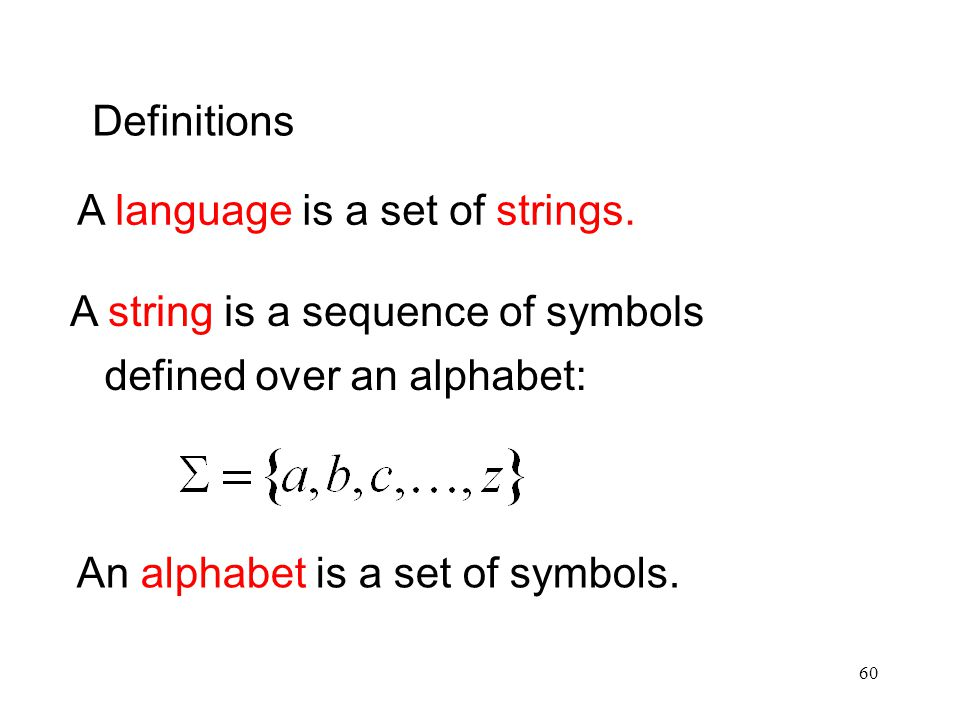 Definitions A language is a set of strings. A string is a sequence of symbols. defined over an alphabet: