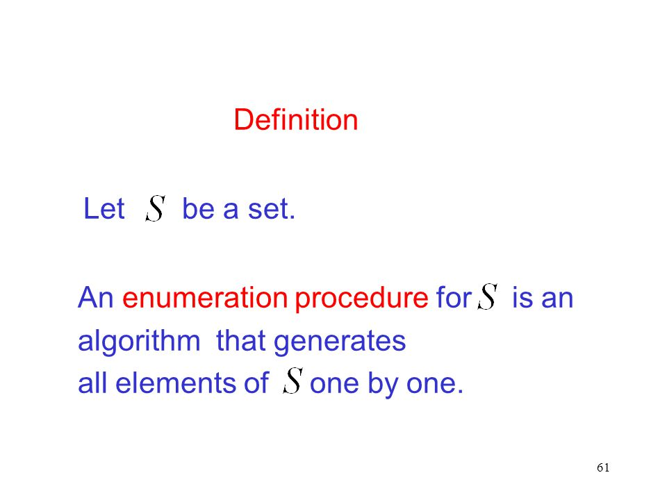 Definition An enumeration procedure for is an. algorithm that generates. all elements of one by one.