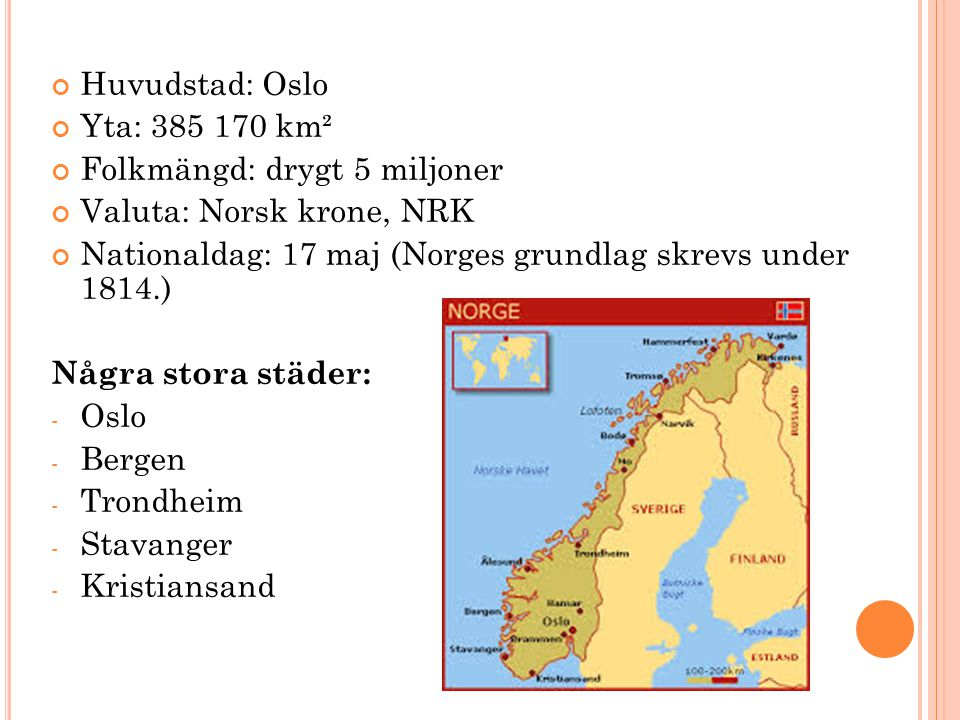 Huvudstad: Oslo Yta: 385 170 km². Folkmängd: drygt 5 miljoner. Valuta: Norsk krone, NRK. Nationaldag: 17 maj (Norges grundlag skrevs under 1814.)
