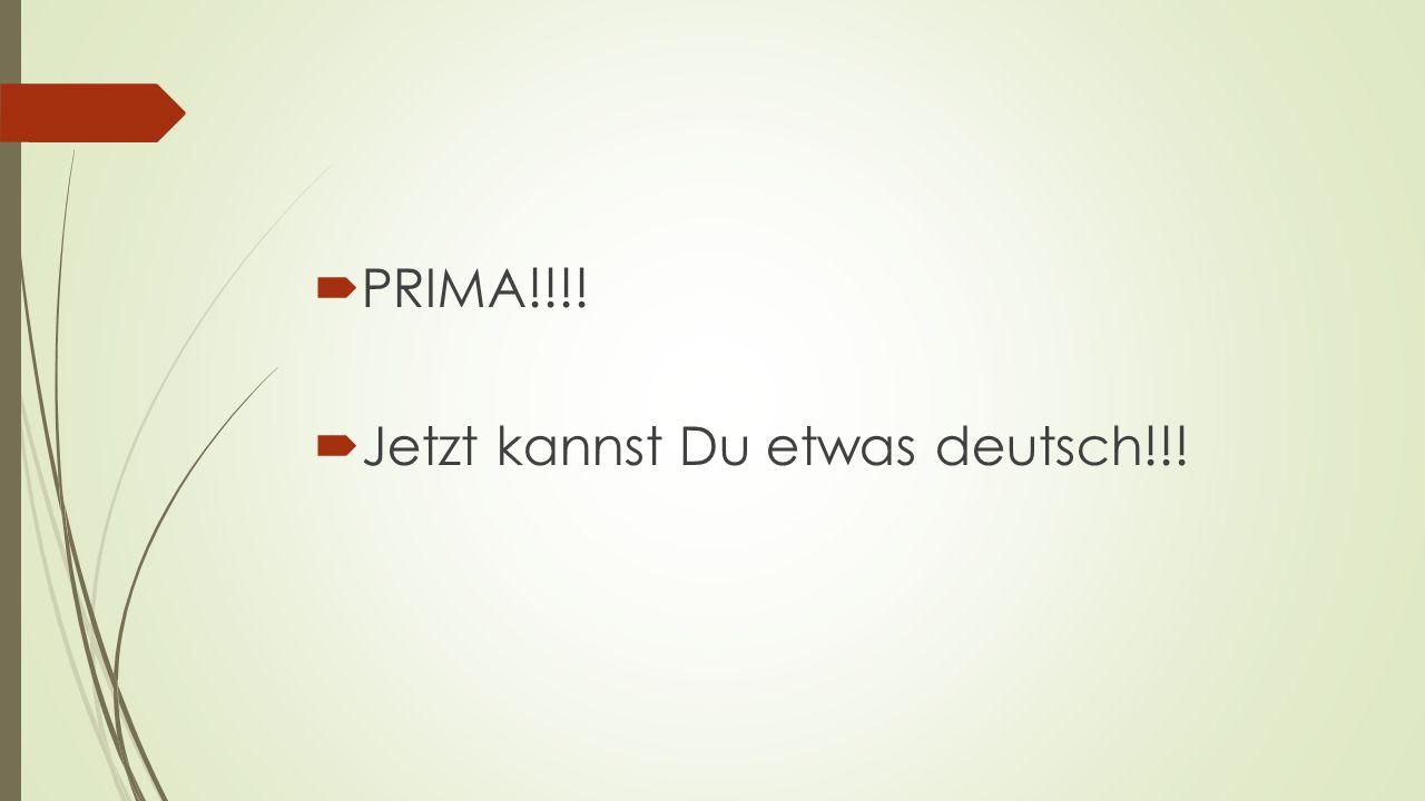 PRIMA !!!! Jetzt kannst Du etwas deutsch!!!