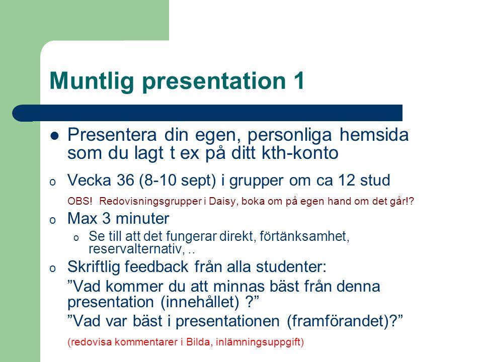 Muntlig presentation 1 Presentera din egen, personliga hemsida som du lagt t ex på ditt kth-konto. Vecka 36 (8-10 sept) i grupper om ca 12 stud.