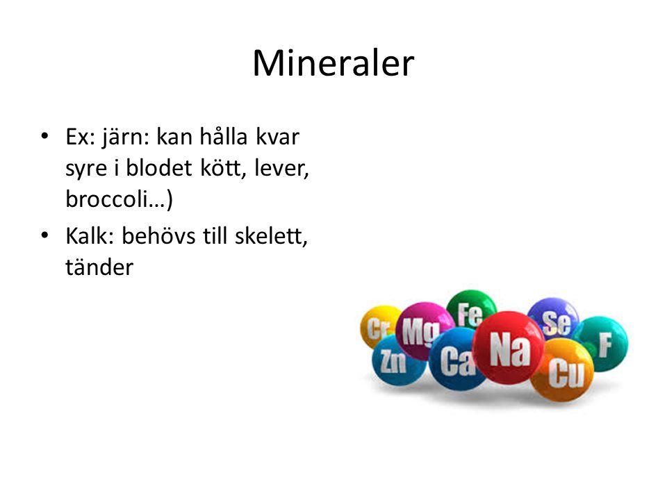 Mineraler Ex: järn: kan hålla kvar syre i blodet kött, lever, broccoli…) Kalk: behövs till skelett, tänder.