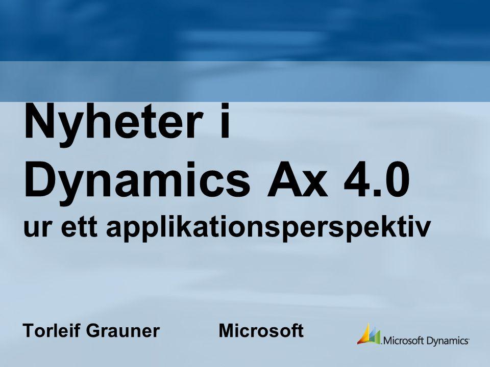 Nyheter i Dynamics Ax 4.0 ur ett applikationsperspektiv Torleif Grauner Microsoft