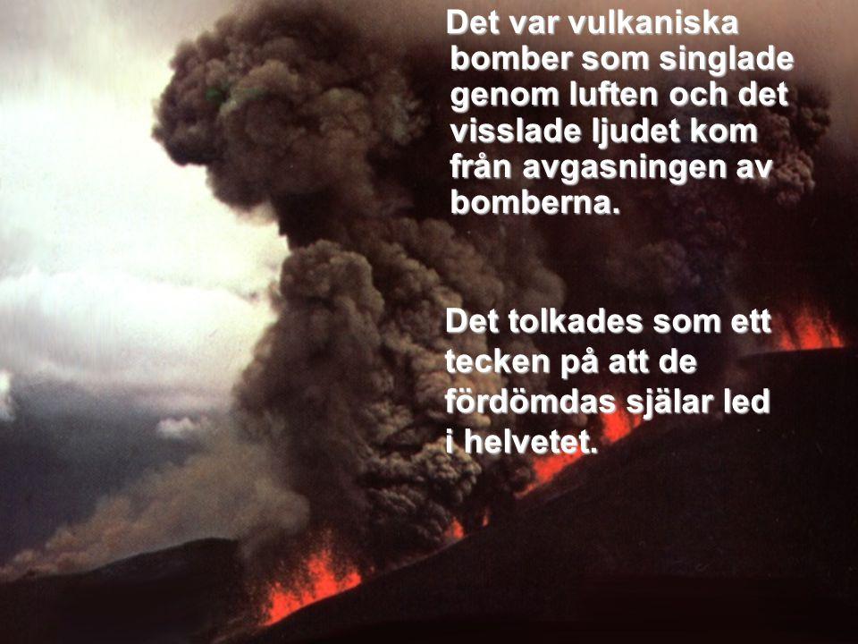 Det var vulkaniska bomber som singlade genom luften och det visslade ljudet kom från avgasningen av bomberna.