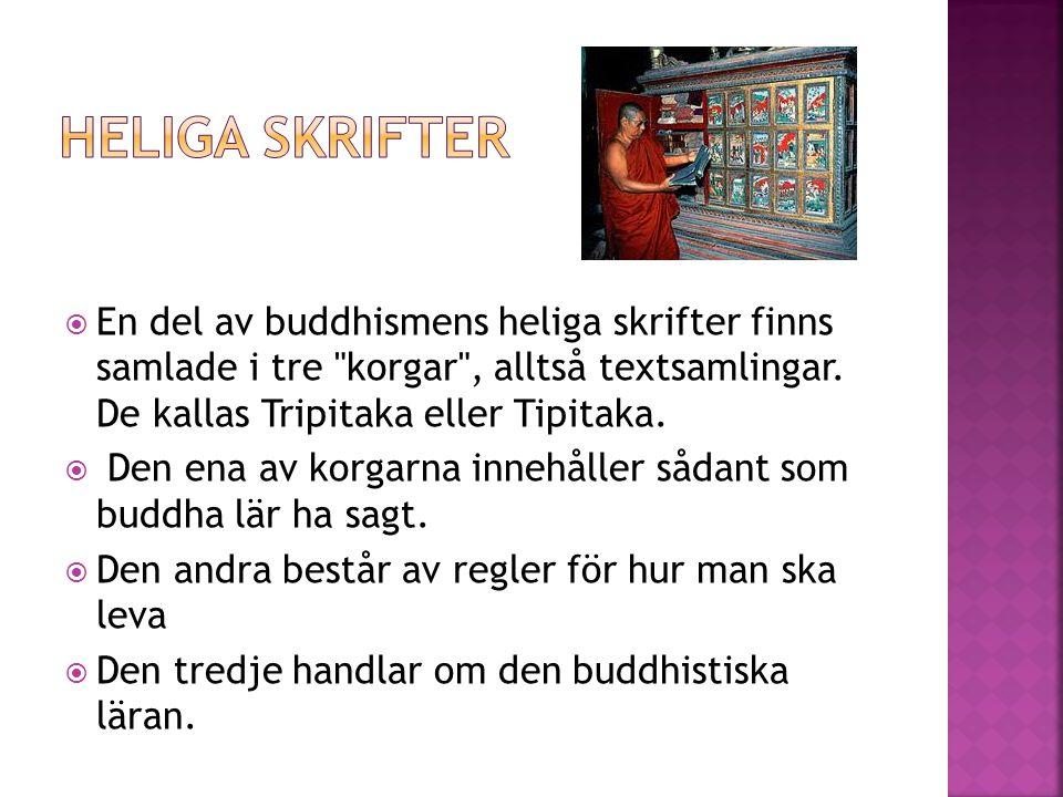 Heliga skrifter En del av buddhismens heliga skrifter finns samlade i tre korgar , alltså textsamlingar. De kallas Tripitaka eller Tipitaka.