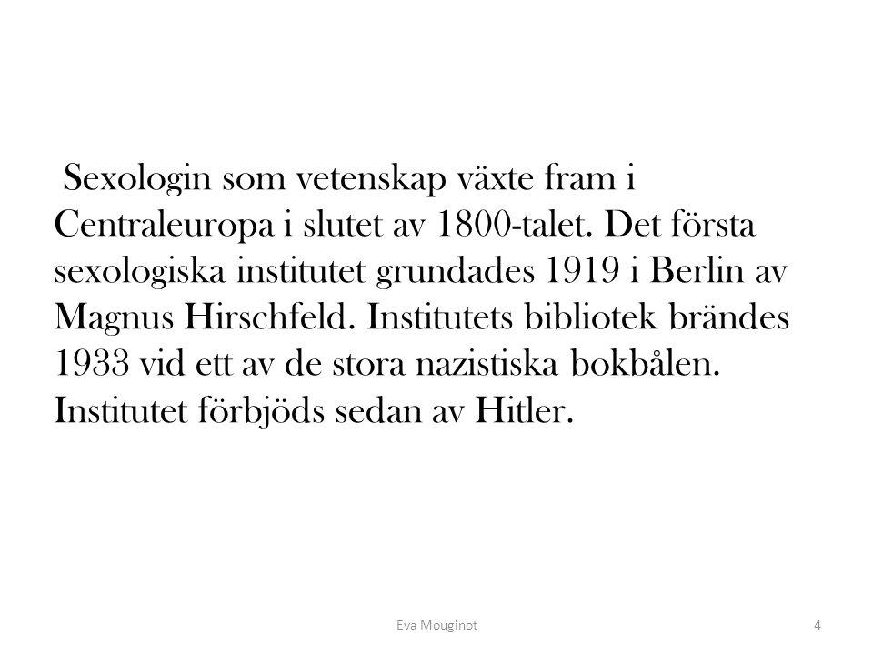 Sexologin som vetenskap växte fram i Centraleuropa i slutet av 1800-talet. Det första sexologiska institutet grundades 1919 i Berlin av Magnus Hirschfeld. Institutets bibliotek brändes 1933 vid ett av de stora nazistiska bokbålen. Institutet förbjöds sedan av Hitler.