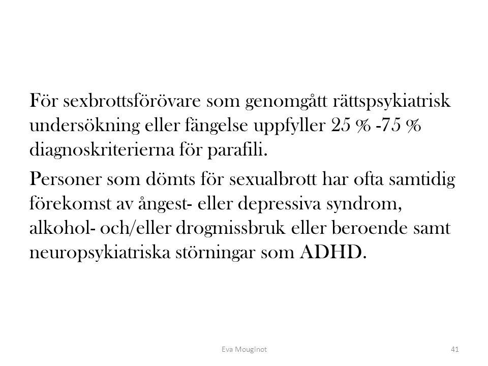 För sexbrottsförövare som genomgått rättspsykiatrisk undersökning eller fängelse uppfyller 25 % -75 % diagnoskriterierna för parafili. Personer som dömts för sexualbrott har ofta samtidig förekomst av ångest- eller depressiva syndrom, alkohol- och/eller drogmissbruk eller beroende samt neuropsykiatriska störningar som ADHD.