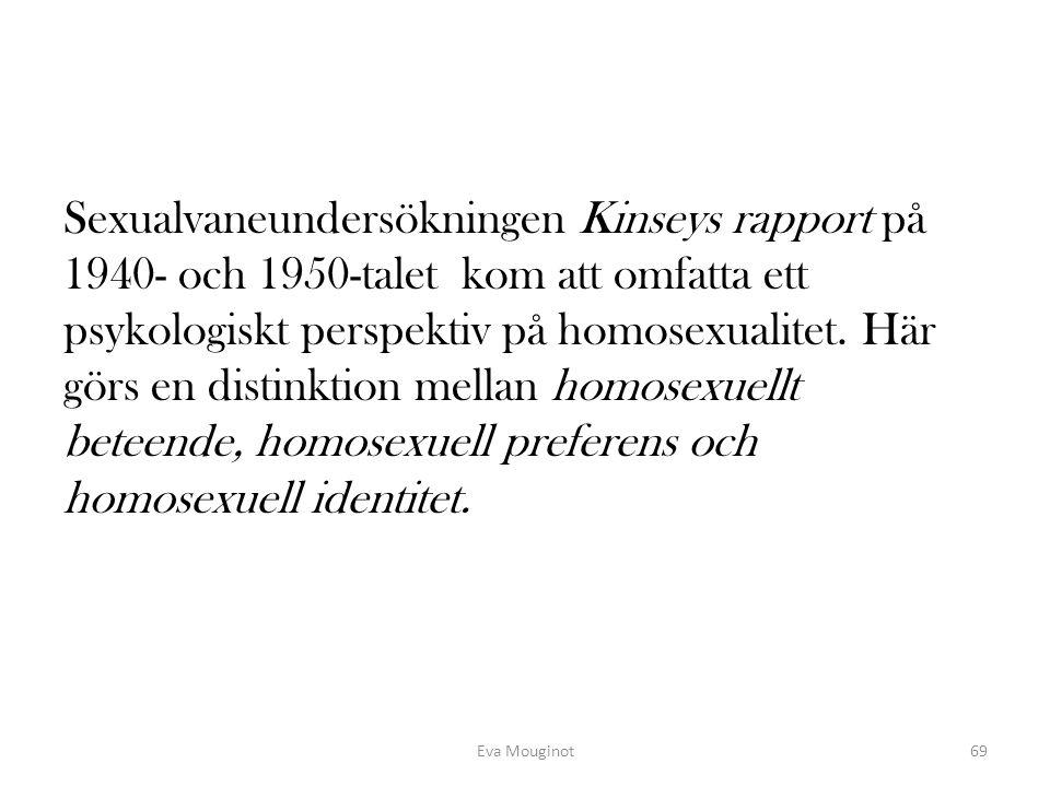 Sexualvaneundersökningen Kinseys rapport på 1940- och 1950-talet kom att omfatta ett psykologiskt perspektiv på homosexualitet. Här görs en distinktion mellan homosexuellt beteende, homosexuell preferens och homosexuell identitet.