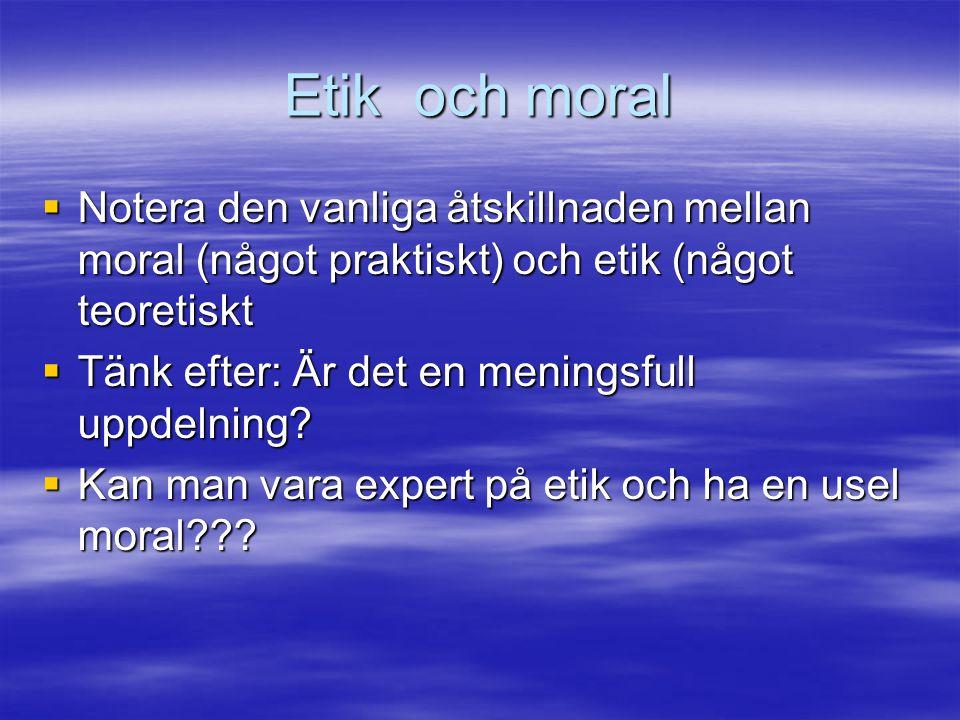 Etik och moral Notera den vanliga åtskillnaden mellan moral (något praktiskt) och etik (något teoretiskt.