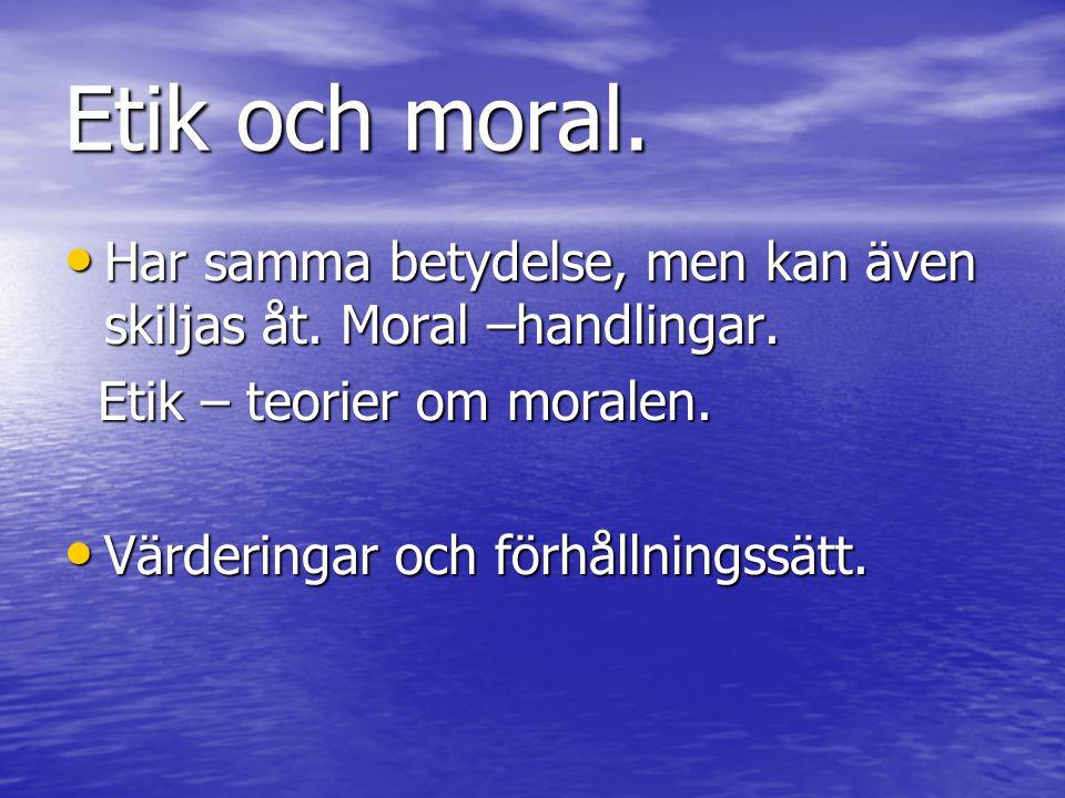 Etik och moral. Har samma betydelse, men kan även skiljas åt. Moral –handlingar. Etik – teorier om moralen.