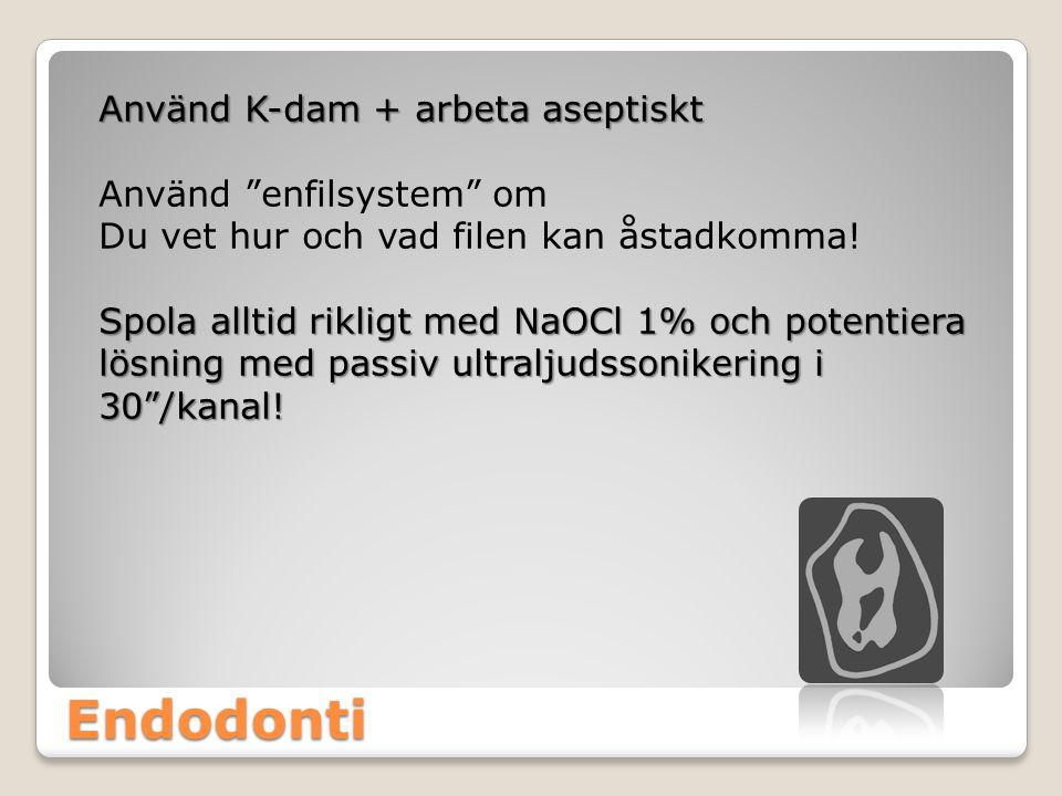 Endodonti Använd K-dam + arbeta aseptiskt Använd enfilsystem om