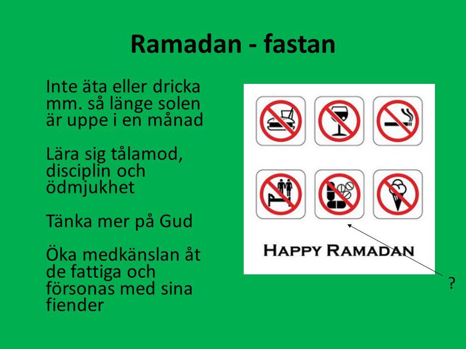Ramadan - fastan Inte äta eller dricka mm. så länge solen är uppe i en månad. Lära sig tålamod, disciplin och ödmjukhet.