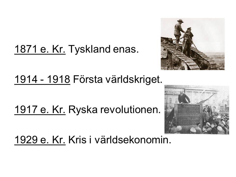 1871 e. Kr. Tyskland enas. 1914 - 1918 Första världskriget.