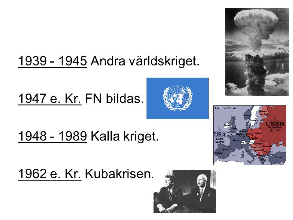 1939 - 1945 Andra världskriget. 1947 e. Kr. FN bildas.