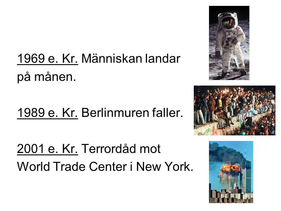 1969 e. Kr. Människan landar på månen. 1989 e. Kr. Berlinmuren faller. 2001 e. Kr. Terrordåd mot.