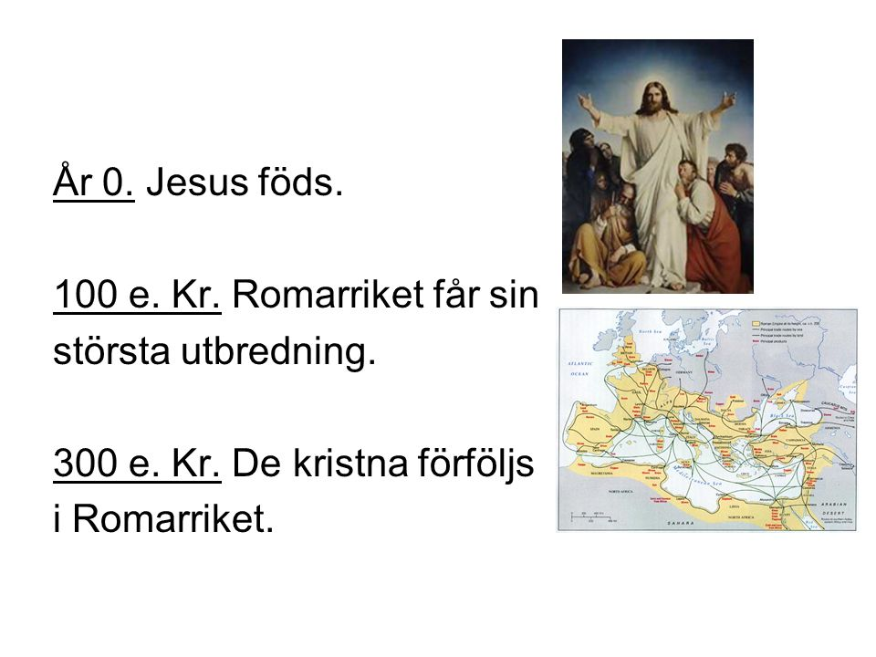 År 0. Jesus föds. 100 e. Kr. Romarriket får sin. största utbredning. 300 e. Kr. De kristna förföljs.