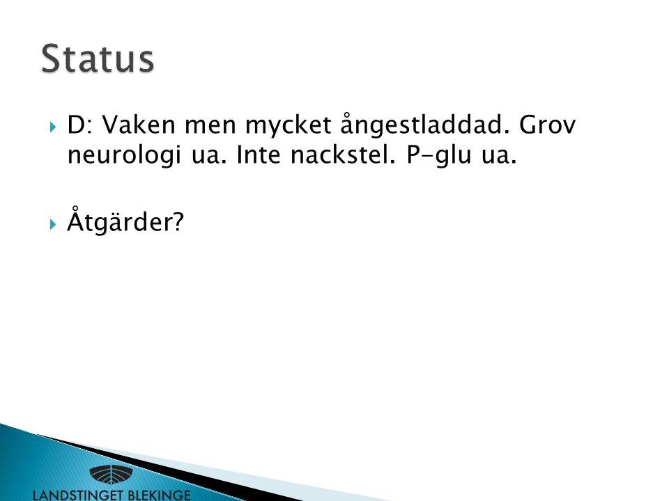Status D: Vaken men mycket ångestladdad. Grov neurologi ua. Inte nackstel. P-glu ua. Åtgärder