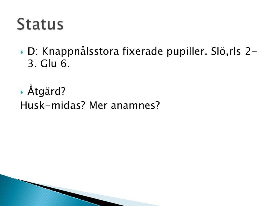 Status D: Knappnålsstora fixerade pupiller. Slö,rls 2- 3. Glu 6.