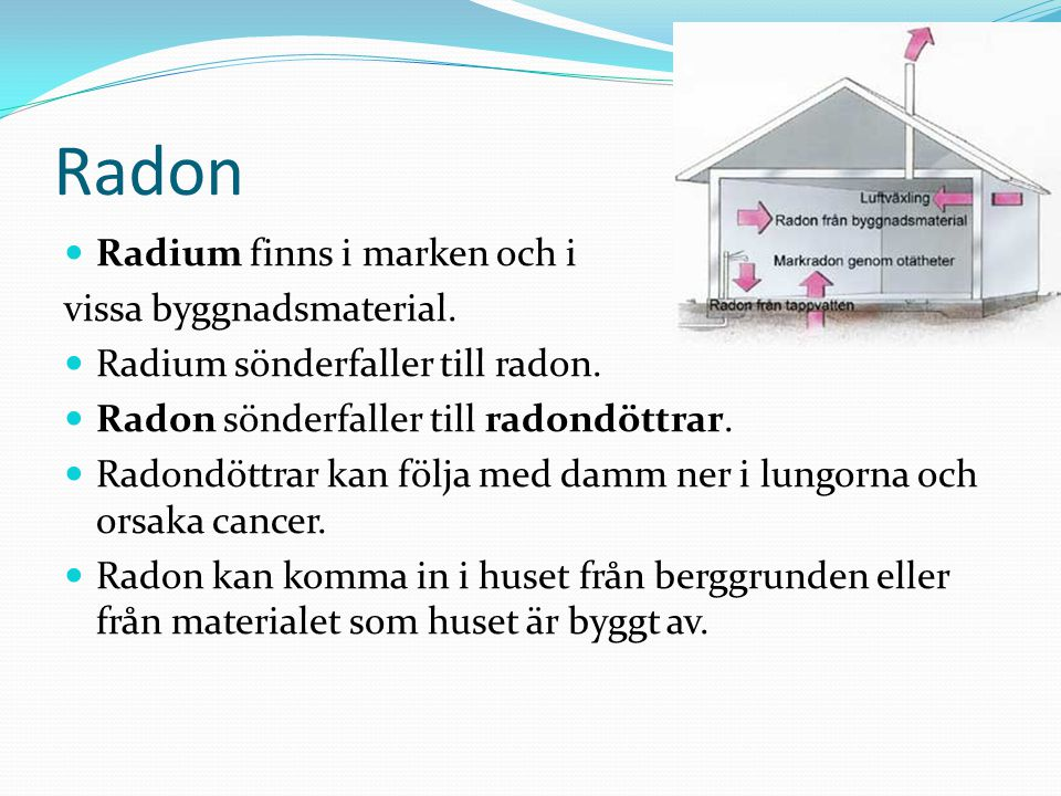 Radon Radium finns i marken och i vissa byggnadsmaterial.