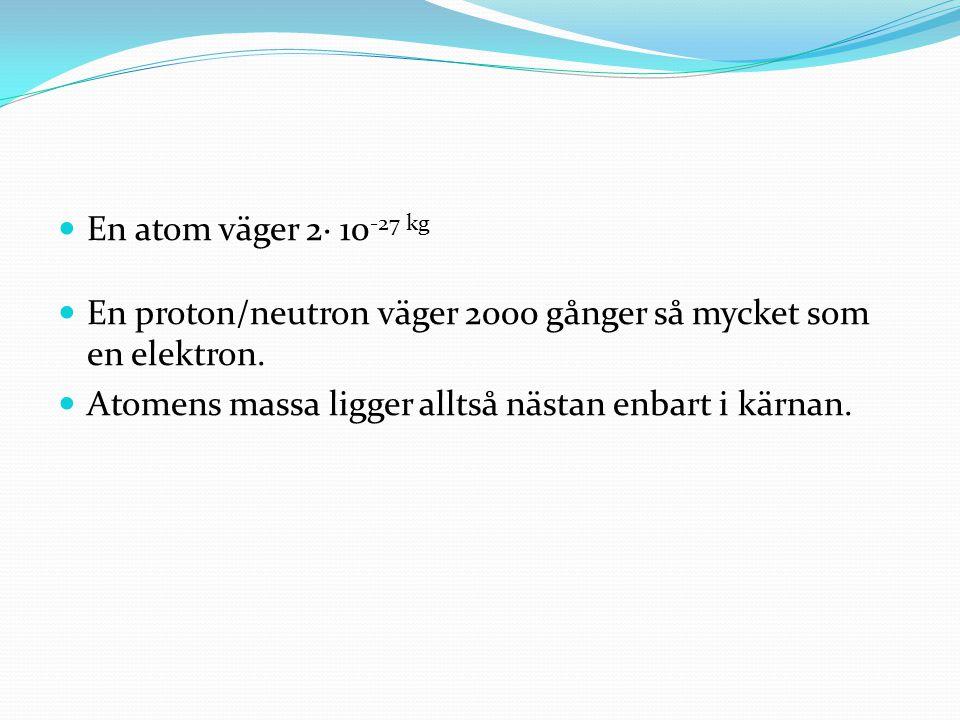 En atom väger 2∙ 10-27 kg En proton/neutron väger 2000 gånger så mycket som en elektron.
