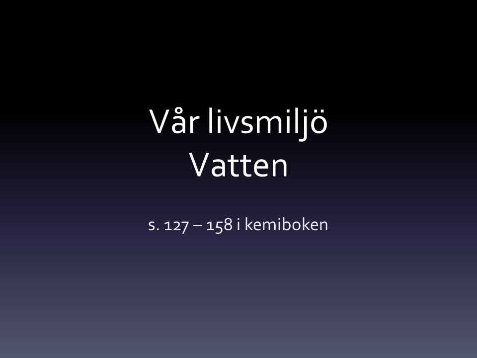 Vår livsmiljö Vatten s. 127 – 158 i kemiboken