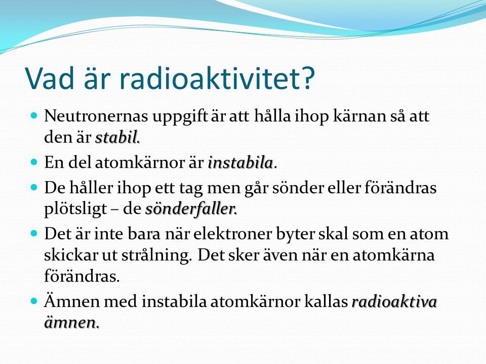 Vad är radioaktivitet Neutronernas uppgift är att hålla ihop kärnan så att den är stabil. En del atomkärnor är instabila.
