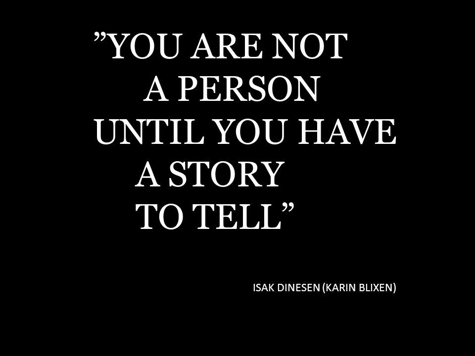 YOU ARE NOT A PERSON UNTIL YOU HAVE A STORY TO TELL